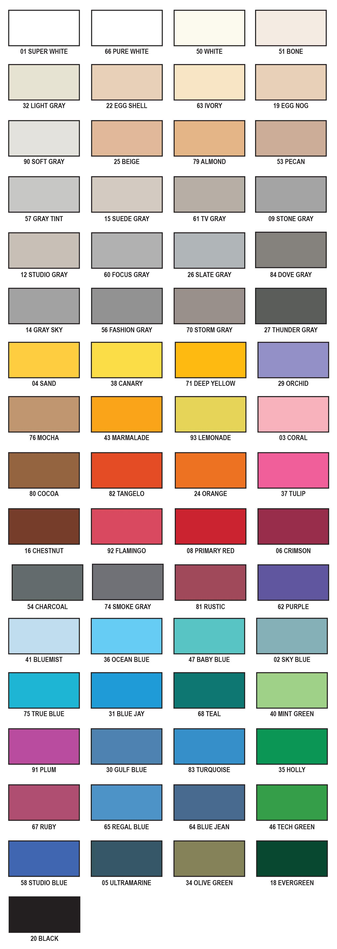 super white, pure white, white, bone, light gray, egg shell, ivory, egg nog, soft gray, beige, almond, pecan, gray tint, suede grey, tv gray, stone gray, studio gray, focus gray, slate gray, dove gray, gray sky, fashion gray, storm gray, thunder gray, sand, canary, deep yellow, orchid, mocha, marmalade, lemonade, coral, cocoa, tangelo, orange, tulip, chestnut, flamingo, primary red, crimson, charcoal, smoke gray, rustic, purple, bluemist, ocean blue, baby blue, sky blue, true blue, blue jay, teal, mint green, plum, gulf blue, turquoise, holly, ruby, regal blue, blue jean, tech green, chroma green, studio blue, ultramarine, olive green, evergreen, black